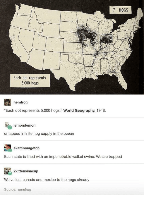"""hogs: 7 HOGS  Each dot represents  5,000 hogs  nemfrog  """"Each dot represents 5,000 hogs. World Geography. 1948.  lemondemon  untapped infinite hog supply in the ocean  sketchmagetch  Each state is lined with an impenetrable wall.of swine. We are trapped  2kittensinacup  We've lost canada and mexico to the hogs already  Source: nemfrog"""