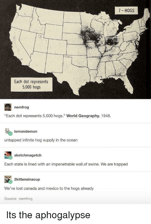 """hogs: 7 HOGS  Each dot represents  5,000 hogs  nemfrog  """"Each dot represents 5,000 hogs. World Geography. 1948.  lemondemon  untapped infinite hog supply in the ocean  sketchmagetch  Each state is lined with an impenetrable wall.of swine. We are trapped  2kittensinacup  We've lost canada and mexico to the hogs already  Source: nemfrog Its the aphogalypse"""