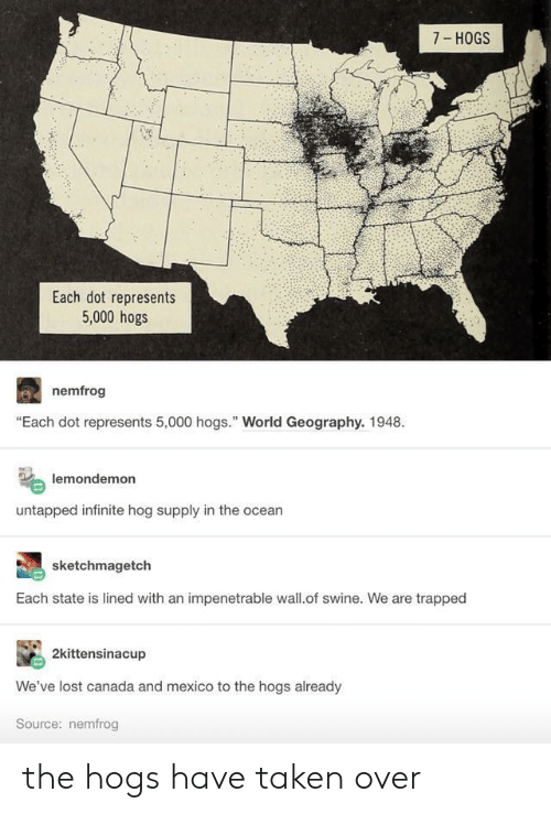 """hogs: 7- HOGS  Each dot represents  5,000 hogs  nemfrog  """"Each dot represents 5,000 hogs."""" World Geography. 1948.  lemondemon  untapped infinite hog supply in the ocean  sketchmagetch  Each state is lined with an impenetrable wall.of swine. We are trapped  2kittensinacup  We've lost canada and mexico to the hogs already  Source: nemfrog the hogs have taken over"""