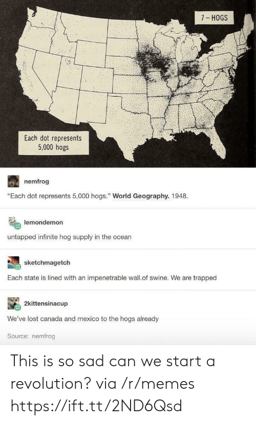 """hogs: 7 HOGS  Each dot represents  5,000 hogs  nemfrog  """"Each dot represents 5,000 hogs. World Geography. 1948.  lemondemon  untapped infinite hog supply in the ocean  sketchmagetch  Each state is lined with an impenetrable wall.of swine. We are trapped  2kittensinacup  We've lost canada and mexico to the hogs already  Source: nemfrog This is so sad can we start a revolution? via /r/memes https://ift.tt/2ND6Qsd"""