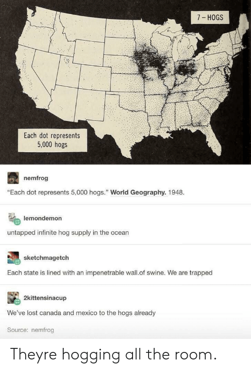 """hogs: 7 HOGS  Each dot represents  5,000 hogs  nemfrog  """"Each dot represents 5,000 hogs. World Geography. 1948.  lemondemon  untapped infinite hog supply in the ocean  sketchmagetch  Each state is lined with an impenetrable wall.of swine. We are trapped  2kittensinacup  We've lost canada and mexico to the hogs already  Source: nemfrog Theyre hogging all the room."""