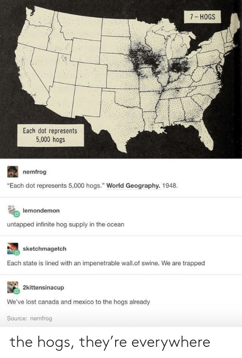 """hogs: 7- HOGS  Each dot represents  5,000 hogs  nemfrog  """"Each dot represents 5,000 hogs."""" World Geography. 1948.  lemondemon  untapped infinite hog supply in the ocean  sketchmagetch  Each state is lined with an impenetrable wall.of swine. We are trapped  2kittensinacup  We've lost canada and mexico to the hogs already  Source: nemfrog the hogs, they're everywhere"""