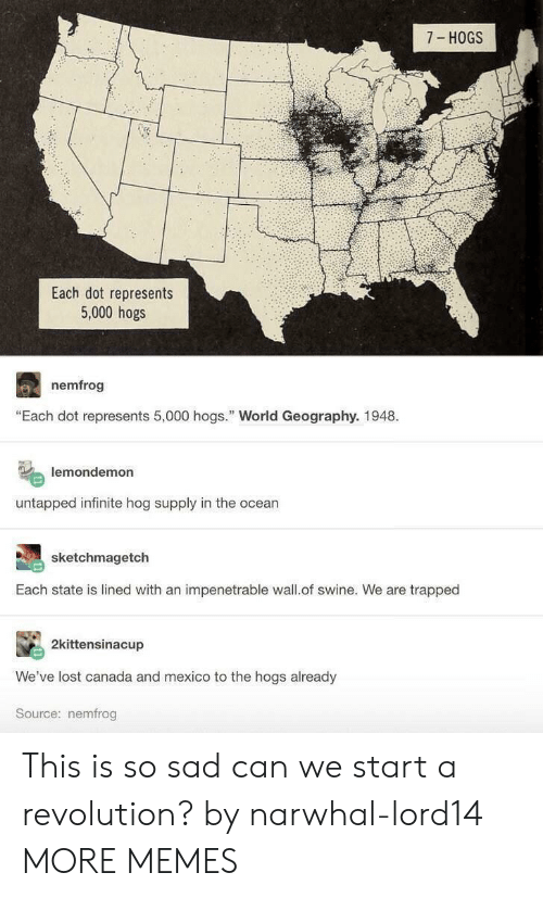 """hogs: 7 HOGS  Each dot represents  5,000 hogs  nemfrog  """"Each dot represents 5,000 hogs. World Geography. 1948.  lemondemon  untapped infinite hog supply in the ocean  sketchmagetch  Each state is lined with an impenetrable wall.of swine. We are trapped  2kittensinacup  We've lost canada and mexico to the hogs already  Source: nemfrog This is so sad can we start a revolution? by narwhal-lord14 MORE MEMES"""