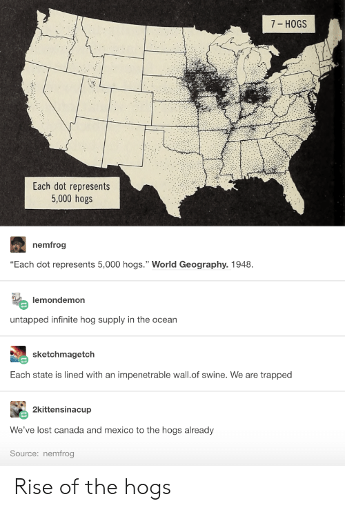 """hogs: 7- HOGS  Each dot represents  5,000 hogs  nemfrog  """"Each dot represents 5,000 hogs."""" World Geography. 1948  lemondemon  untapped infinite hog supply in the ocear  sketchmagetch  Each state is lined with an impenetrable wall.of swine. We are trapped  2kittensinacup  We've lost canada and mexico to the hogs already  Source: nemfrog Rise of the hogs"""