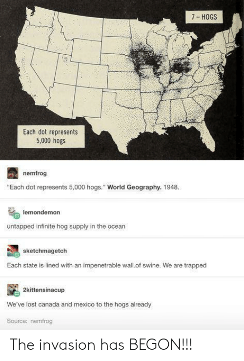 """hogs: 7- HOGS  Each dot represents  5,000 hogs  nemfrog  """"Each dot represents 5,000 hogs."""" World Geography. 1948.  lemondemon  untapped infinite hog supply in the ocear  sketchmagetch  Each state is lined with an impenetrable wall.of swine. We are trapped  2kittensinacup  We've lost canada and mexico to the hogs already  Source: nemfrog The invasion has BEGON!!!"""