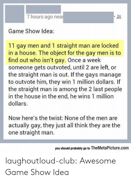 locked in: 7 hours ago near  3  Game Show Idea:  11 gay men and 1 straight man are locked  in a house. The object for the gay men is to  find out who isn't gay. Once a week  someone gets outvoted, until 2 are left, or  the straight man is out. If the gays manage  to outvote him, they win 1 million dollars. If  the straight man is among the 2 last people  in the house in the end, he wins 1 million  dollars.  Now here's the twist: None of the men are  actually gay, they just all think they are the  one straight man.  you should probably go to TheMetaPicture.com laughoutloud-club:  Awesome Game Show Idea