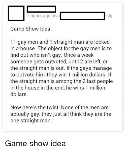 game shows: 7 hours ago near  Game Show Idea:  11 gay men and 1 straight man are locked  in a house. The object for the gay men is to  find out who isn't gay. Once a week  someone gets outvoted, until 2 are left, or  the straight man is out. If the gays manage  to outvote him, they win 1 million dollars. lf  the straight man is among the 2 last people  in the house in the end, he wins 1 million  dollars.  Now here's the twist: None of the men are  actually gay, they just all think they are the  one straight man. Game show idea
