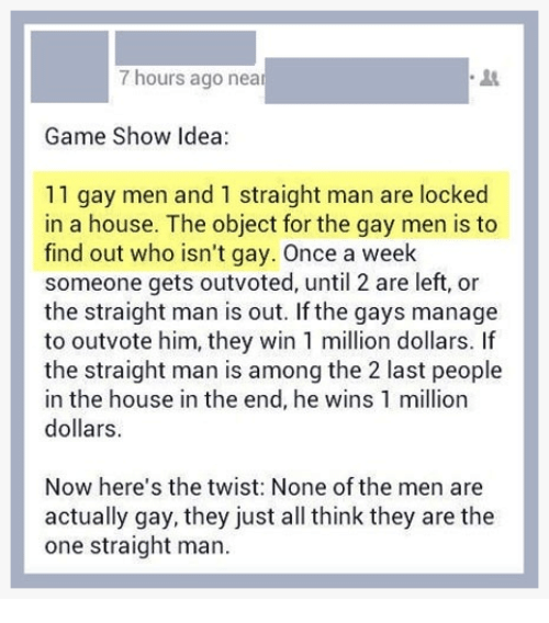 game shows: 7 hours ago near  Game Show idea:  11 gay men and 1 straight man are locked  in a house. The object for the gay men is to  find out who isn't gay. Once a week  someone gets outvoted, until 2 are left, or  the straight man is out. If the gays manage  to outvote him, they win 1 million dollars. If  the straight man is among the 2 last people  in the house in the end, he wins 1 million  dollars.  Now here's the twist: None of the men are  actually gay, they just all think they are the  one straight man.