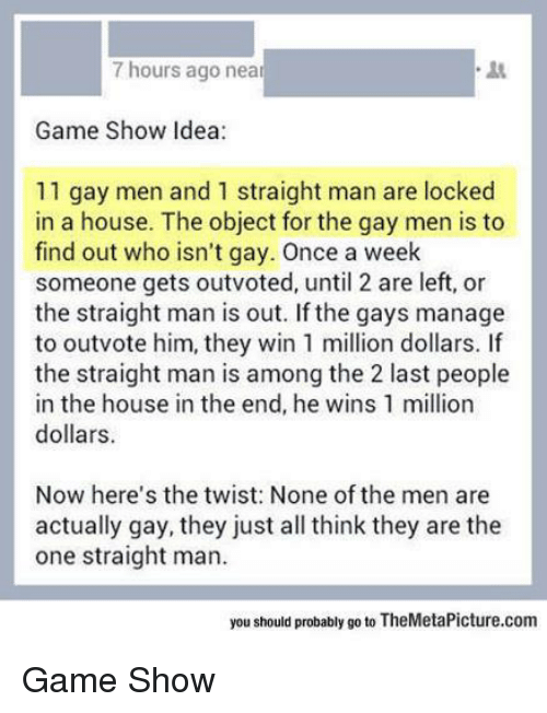 game shows: 7 hours ago near  Game Show Idea:  11 gay men and 1 straight man are locked  in a house. The object for the gay men is to  find out who isn't gay. Once a week  someone gets outvoted, until 2 are left, or  the straight man is out. If the gays manage  to outvote him, they win 1 million dollars.  the straight man is among the 2 last people  in the house in the end, he wins 1 million  dollars.  Now here's the twist: None of the men are  actually gay, they just all think they are the  one straight man.  you should probably go to TheMetaPicture.com Game Show