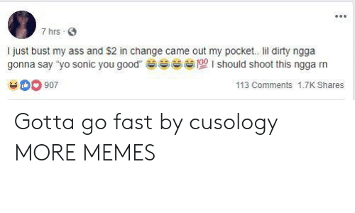 """gotta go fast: 7 hrs S  I just bust my ass and $2 in change came out my pocket. lil dirty ngga  gonna say """"yo sonic you good  should shoot this ngga m  sess 100 I  0 907  113 Comments 1.7K Shares Gotta go fast by cusology MORE MEMES"""
