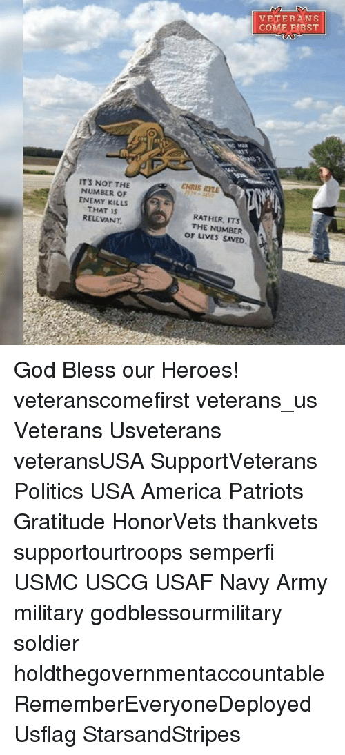 Memes, Soldiers, and 🤖: 7 IT'S NOT THE  NUMBER OF  ENEMY KILLS  THAT IS  RELEVANT  CHRIS IOLE  RATHER, ITS  THE NUMBER  OF LIVES SAVED  VETERANS  COME FIRST God Bless our Heroes! veteranscomefirst veterans_us Veterans Usveterans veteransUSA SupportVeterans Politics USA America Patriots Gratitude HonorVets thankvets supportourtroops semperfi USMC USCG USAF Navy Army military godblessourmilitary soldier holdthegovernmentaccountable RememberEveryoneDeployed Usflag StarsandStripes
