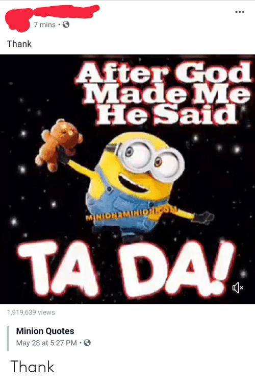 minion quotes: 7 mins  Thank  After God  Made Me  He Said  MNONEMINIpo  TA DA!  1,919,639 views  Minion Quotes  May 28 at 5:27 PM. Thank
