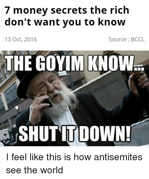 Goyim Know: 7 money secrets the rich  don't want you to know  13 Oct, 2016  Source: BCCL  THE GOYIM KNOW  SA SHUT IT DOWN! I feel like this is how antisemites see the world