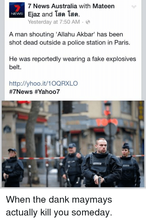 "Maymays: 7 News Australia with Mateen  Ejaz and Tan Tan.  NEWS  Yesterday at 7:50 AM  A man shouting ""Allahu Akbar"" has been  shot dead outside a police station in Paris.  He was reportedly wearing a fake explosives  belt.  http://yhoo.it/10QRXLO  #7 News HEYahoo7 When the dank maymays actually kill you someday."