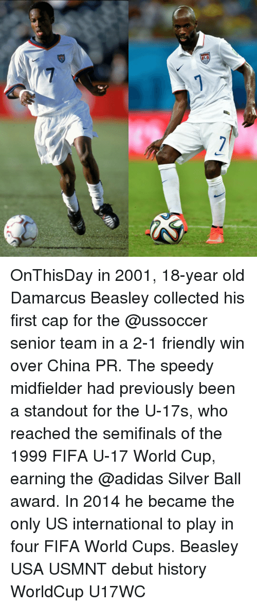 usmnt: 7 OnThisDay in 2001, 18-year old Damarcus Beasley collected his first cap for the @ussoccer senior team in a 2-1 friendly win over China PR. The speedy midfielder had previously been a standout for the U-17s, who reached the semifinals of the 1999 FIFA U-17 World Cup, earning the @adidas Silver Ball award. In 2014 he became the only US international to play in four FIFA World Cups. Beasley USA USMNT debut history WorldCup U17WC