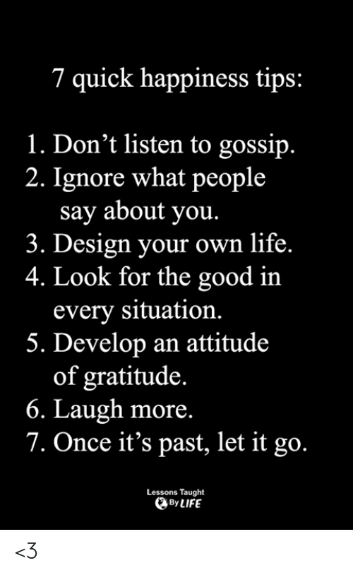 gratitude: 7 quick happiness tips:  1. Don't listen to gossip.  2. Ignore what people  say about you.  3. Design your own life.  4. Look for the good in  every situation.  5. Develop an attitude  of gratitude.  6. Laugh more.  7. Once it's past, let it go.  Lessons Taught  By LIFE <3