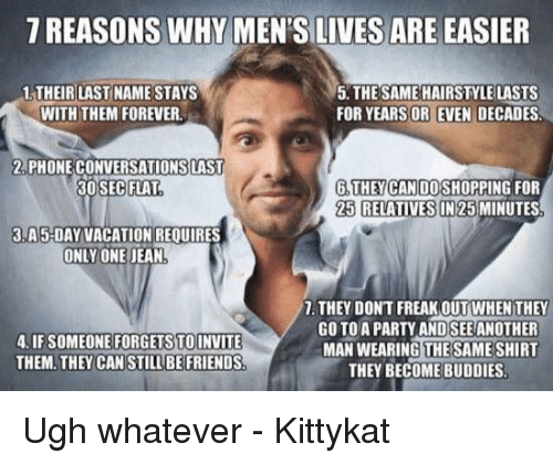 Memes, Hairstyles, and Vacation: 7 REASONS WHY MEN'S LIVES ARE EASIER  1 THEIR LAST NAME STAYS  5. THE SAME HAIRSTYLE LASTS  FOR YEARS OR EVEN DECADES.  WITH THEM FOREVER  2 PHONECONVERSATIONSLAST  6 THE CAN DOSHOPPIN  30 SEC FLAT  25 RELATIVES IN MIN  3 A 5-DAY VACATION REQUIRES  ONLY ONE JEAN  7. THEY DONT FREAKOUT WHEN THEY  GO TO A PARTY ANDSEE ANOTHER  4. IFSOMEONE FORGET STOINVITE  MAN WEARING THE SAME SHIRT  THEM. THEY CAN STILL BE FRIENDS  THEY BECOME BUDDIES Ugh whatever - Kittykat