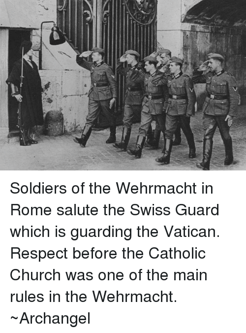 Wehrmacht: 7 Soldiers of the Wehrmacht in Rome salute the Swiss Guard which is guarding the Vatican. Respect before the Catholic Church was one of the main rules in the Wehrmacht. ~Archangel