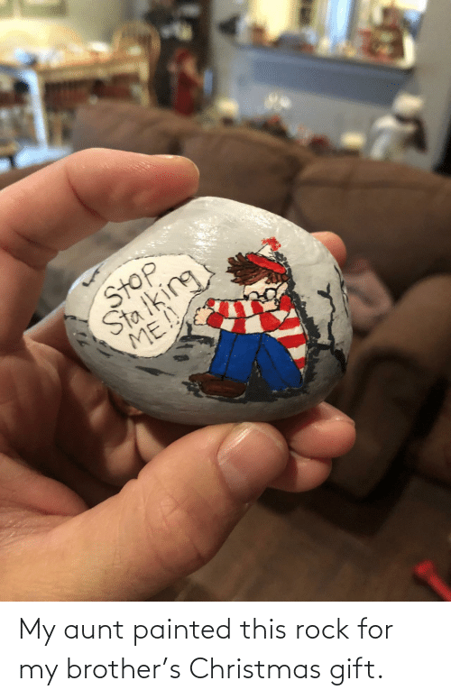 painted: -7  Stop  Sta iking  ME!! My aunt painted this rock for my brother's Christmas gift.