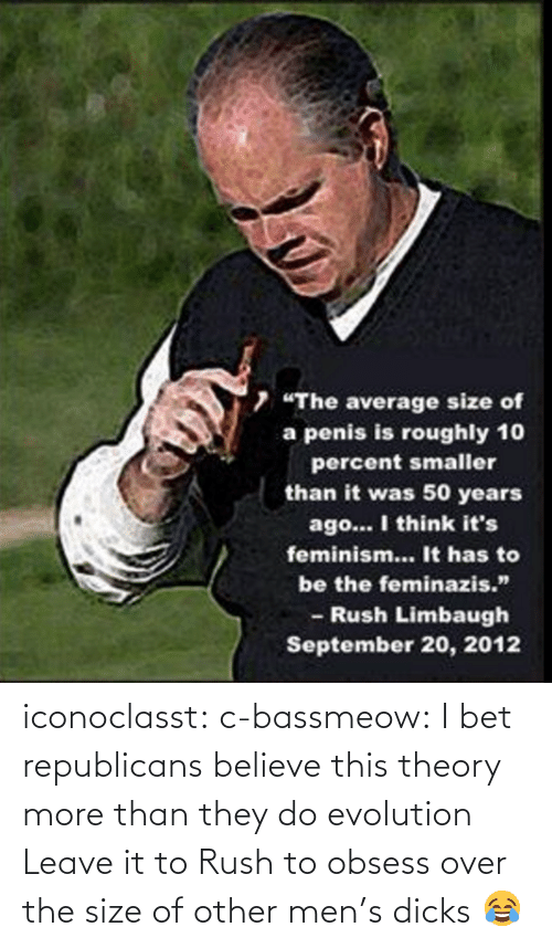 "Rush Limbaugh: 7 ""The average size of  a penis is roughly 10  percent smaller  than it was 50 years  ago... I think it's  feminism... It has to  be the feminazis.""  - Rush Limbaugh  September 20, 2012 iconoclasst:  c-bassmeow:  I bet republicans believe this theory more than they do evolution   Leave it to Rush to obsess over the size of other men's dicks 😂"