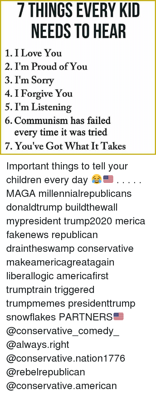 Children, Love, and Memes: 7 THINGS EVERY KID  NEEDS TO HEAR  1. I Love You  2. I'm Proud of You  3. I'm Sorry  4. I Forgive You  5. I'm Listening  6. Communism has failed  every time it was tried  7. You've Got What It Takes Important things to tell your children every day 😂🇺🇸 . . . . . MAGA millennialrepublicans donaldtrump buildthewall mypresident trump2020 merica fakenews republican draintheswamp conservative makeamericagreatagain liberallogic americafirst trumptrain triggered trumpmemes presidenttrump snowflakes PARTNERS🇺🇸 @conservative_comedy_ @always.right @conservative.nation1776 @rebelrepublican @conservative.american