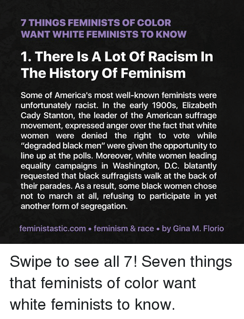 """Memes, Racism, and Black Men: 7 THINGS FEMINISTS OF COLOR  WANT WHITE FEMINISTS TO KNOW  1. There Is A Lot Of Racism In  The History of Feminism  Some of America's most well-known feminists were  unfortunately racist. In the early 1900s, Elizabeth  Cady Stanton, the leader of the American suffrage  movement, expressed anger over the fact that white  Women were denied the right to vote While  """"degraded black men"""" were given the opportunity to  line up at the polls. Moreover, white women leading  equality campaigns in Washington, D.C. blatantly  requested that black suffragists walk at the back of  their parades. As a result, some black women chose  not to march at all, refusing to participate in yet  another form of segregation.  feministastic.com feminism & race by Gina M. Florio Swipe to see all 7! Seven things that feminists of color want white feminists to know."""