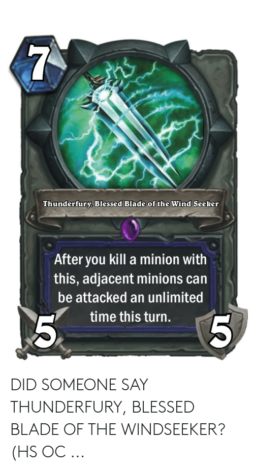 Blessed Blade Of The Windseeker: 7  Thunderfury, Blessed Blade of the Wind Seeker  After you kill a minion with  this, adjacent minions can  be attacked an unlimited  5  time this turn.  5