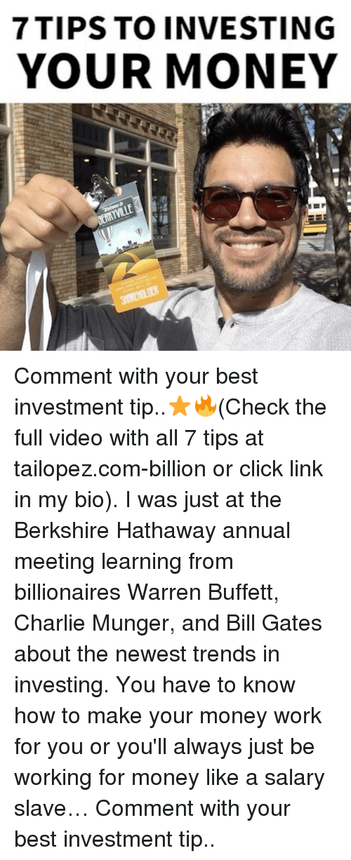 buffett: 7 TIPS TO INVESTING  YOUR MONEY Comment with your best investment tip..⭐️🔥(Check the full video with all 7 tips at tailopez.com-billion or click link in my bio). I was just at the Berkshire Hathaway annual meeting learning from billionaires Warren Buffett, Charlie Munger, and Bill Gates about the newest trends in investing. You have to know how to make your money work for you or you'll always just be working for money like a salary slave… Comment with your best investment tip..