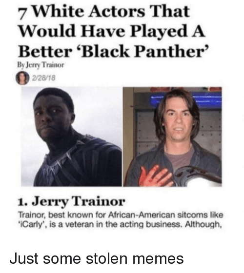 carly: 7 White Actors That  Would Have Played A  Better 'Black Panther  By Jerry Trainor  2/28/18  1. Jerry Trainor  Trainor, best known for African-American sitcoms like  Carly', is a veteran in the acting business. Although, Just some stolen memes