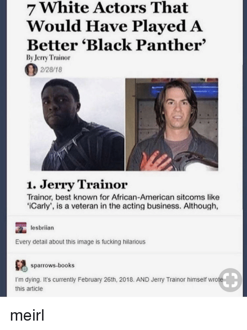 african american: 7 White Actors That  Would Have PlayedA  Better 'Black Panther'  By Jerry Trainor  2/28/18  1. Jerry Trainor  Trainor, best known for African-American sitcoms like  iCarly', is a veteran in the acting business. Although,  lesbriian  Every detail about this image is fucking hilarious  ows.books  I'm dying. It's currently February 26th, 2018. AND Jerry Trainor himself wrote  this article meirl