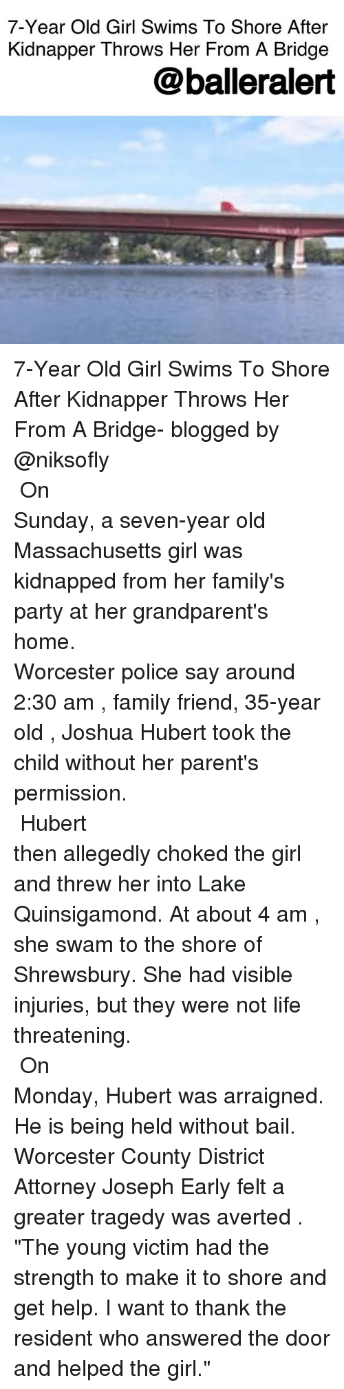 "Family, Life, and Memes: 7-Year Old Girl Swims To Shore After  Kidnapper Throws Her From A Bridge  @balleralert 7-Year Old Girl Swims To Shore After Kidnapper Throws Her From A Bridge- blogged by @niksofly ⠀⠀⠀⠀⠀⠀⠀⠀⠀⠀⠀⠀⠀⠀⠀⠀⠀⠀⠀⠀⠀⠀⠀⠀⠀⠀⠀⠀⠀⠀⠀⠀⠀⠀⠀⠀ On Sunday, a seven-year old Massachusetts girl was kidnapped from her family's party at her grandparent's home. ⠀⠀⠀⠀⠀⠀⠀⠀⠀⠀⠀⠀⠀⠀⠀⠀⠀⠀⠀⠀⠀⠀⠀⠀⠀⠀⠀⠀⠀⠀⠀⠀⠀⠀⠀⠀ Worcester police say around 2:30 am , family friend, 35-year old , Joshua Hubert took the child without her parent's permission. ⠀⠀⠀⠀⠀⠀⠀⠀⠀⠀⠀⠀⠀⠀⠀⠀⠀⠀⠀⠀⠀⠀⠀⠀⠀⠀⠀⠀⠀⠀⠀⠀⠀⠀⠀⠀ Hubert then allegedly choked the girl and threw her into Lake Quinsigamond. At about 4 am , she swam to the shore of Shrewsbury. She had visible injuries, but they were not life threatening. ⠀⠀⠀⠀⠀⠀⠀⠀⠀⠀⠀⠀⠀⠀⠀⠀⠀⠀⠀⠀⠀⠀⠀⠀⠀⠀⠀⠀⠀⠀⠀⠀⠀⠀⠀⠀ On Monday, Hubert was arraigned. He is being held without bail. Worcester County District Attorney Joseph Early felt a greater tragedy was averted . ""The young victim had the strength to make it to shore and get help. I want to thank the resident who answered the door and helped the girl."""
