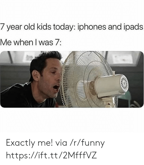 year-old-kids: 7 year old kids today: iphones and i pads  Me when I was7: Exactly me! via /r/funny https://ift.tt/2MfffVZ