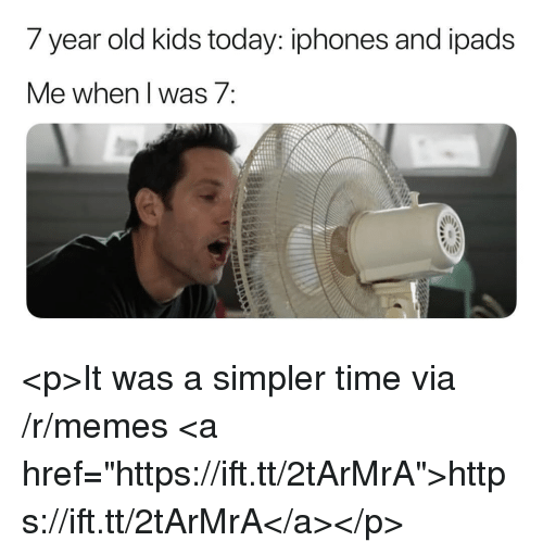 """year-old-kids: 7 year old kids today: iphones and ipads  e when I Was/ <p>It was a simpler time via /r/memes <a href=""""https://ift.tt/2tArMrA"""">https://ift.tt/2tArMrA</a></p>"""