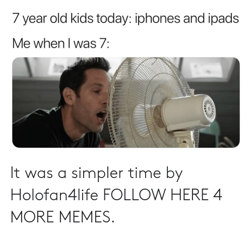 year-old-kids: 7 year old kids today: iphones and ipads  e when I Was/ It was a simpler time by Holofan4life FOLLOW HERE 4 MORE MEMES.
