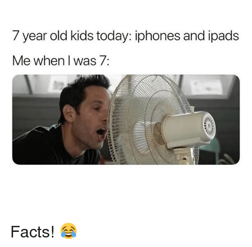 Facts, Kids, and Today: 7 year old kids today: iphones and ipads  Me when I was 7: Facts! 😂