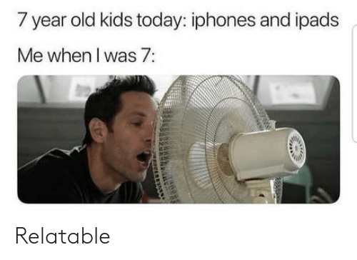 year-old-kids: 7 year old kids today: iphones and ipads  Me when l was 7: Relatable