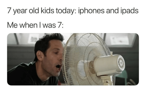year-old-kids: 7 year old kids today: iphones and ipads  Me when I was 7: