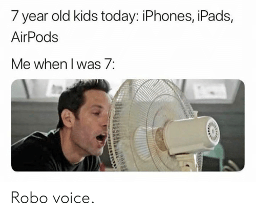 year-old-kids: 7 year old kids today: iPhones, iPads,  AirPods  Me when l was/: Robo voice.