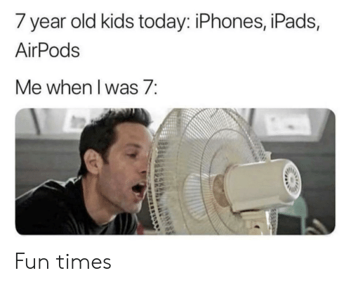 year-old-kids: 7 year old kids today: iPhones, iPads,  AirPods  Me when l was 7: Fun times