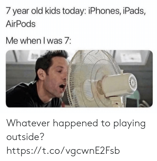 year-old-kids: 7 year old kids today: iPhones, iPads,  AirPods  Me when I was 7: Whatever happened to playing outside? https://t.co/vgcwnE2Fsb