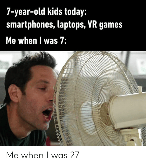 smartphones: 7-year-old kids today:  smartphones, laptops, VR games  Me when l was 7: Me when I was 27