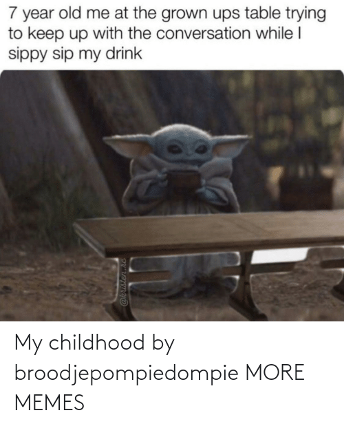 sip: 7 year old me at the grown ups table trying  to keep up with the conversation while I  sippy sip my drink  @kristen.hc My childhood by broodjepompiedompie MORE MEMES