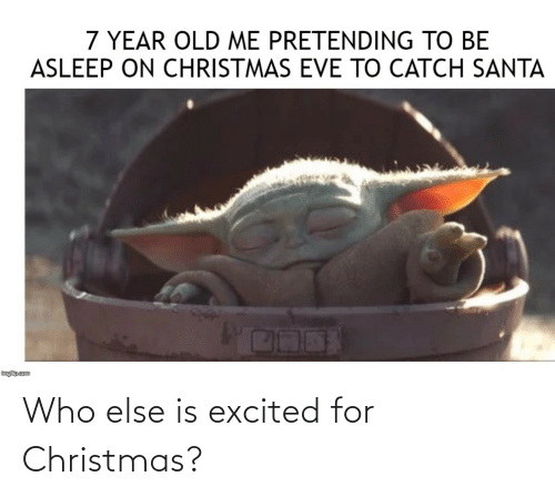 pretending: 7 YEAR OLD ME PRETENDING TO BE  ASLEEP ON CHRISTMAS EVE TO CATCH SANTA  inglip.com Who else is excited for Christmas?