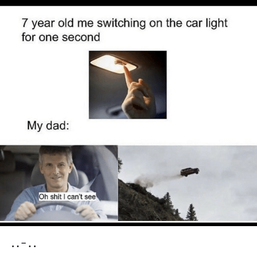 one second: 7 year old me switching on the car light  for one second  My dad:  Oh shit can't see ..-..