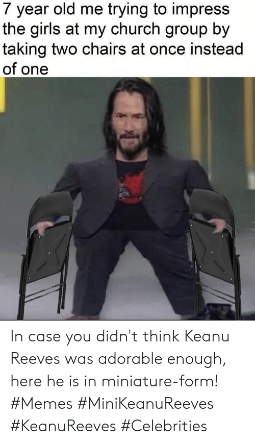 Celebrities: 7 year old me trying to impress  the girls at my church group by  taking two chairs at once instead  of one In case you didn't think Keanu Reeves was adorable enough, here he is in miniature-form! #Memes #MiniKeanuReeves #KeanuReeves #Celebrities