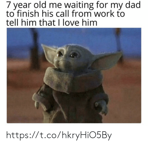 Me Waiting For: 7 year old me waiting for my dad  to finish his call from work to  tell him that I love him https://t.co/hkryHiO5By