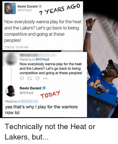 Kevin Durant, Los Angeles Lakers, and Lol: 7 YEARS AGO  Kevin Durant  @KDTrey5  Now everybody wanna play for the heat  and the Lakers? Let's go back to being  competitive and going at these  peoples!  7/16/10, 10:09 AM  Replying to @KDTrey5  Now everybody wanna play for the heat  and the Lakers? Let's go back to being  competitive and going at these peoples!  Kevin Durant  @KDTrey5  TODAY  Replying to  yea that's why play for the warriors  now lol Technically not the Heat or Lakers, but...