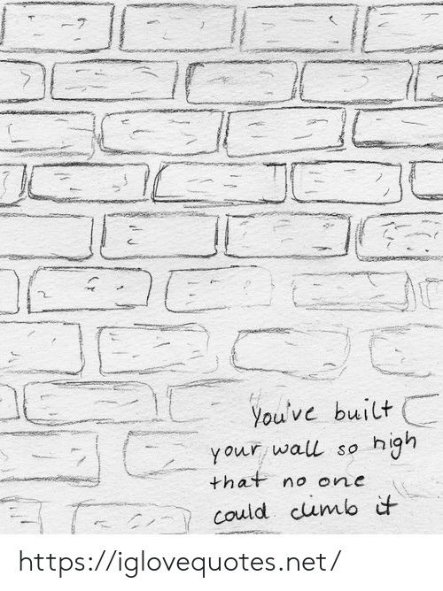 so high: 7  You've built  your wall so high  that no one  could cumb it https://iglovequotes.net/