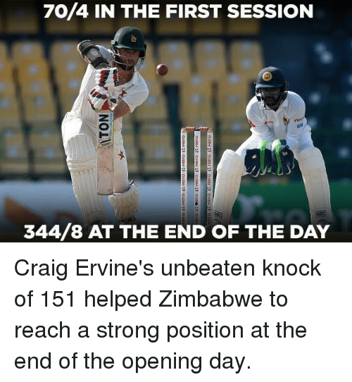 Memes, Craig, and Strong: 70/4 IN THE FIRST SESSION  344/8 AT THE END OF THE DAY Craig Ervine's unbeaten knock of 151 helped Zimbabwe to reach a strong position at the end of the opening day.