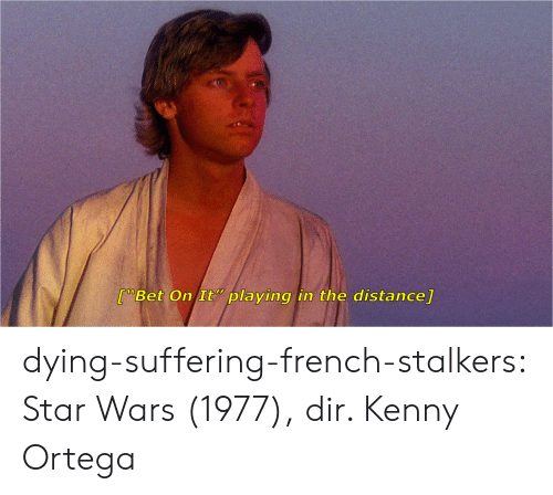 """stalkers: 70  [""""Bet On It """" playing in the distance] dying-suffering-french-stalkers:  Star Wars (1977), dir. Kenny Ortega"""